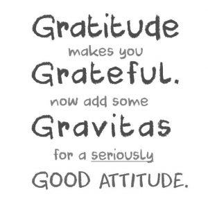 Gratitude Grateful Gravitas Good Attitude